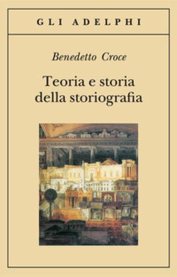 Teoria e storia della storiografia - Benedetto Croce  