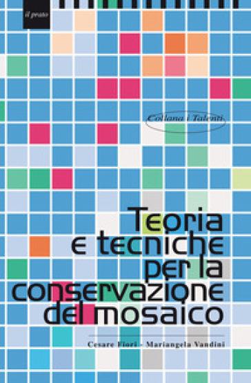 Teoria e tecniche per la conservazione del mosaico - Cesare Fiori |