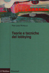 Teorie e tecniche del lobbying. Regole, casi, procedure