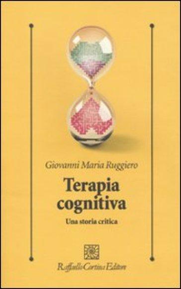 Terapia cognitiva. Una storia critica - Giovanni M. Ruggiero | Rochesterscifianimecon.com