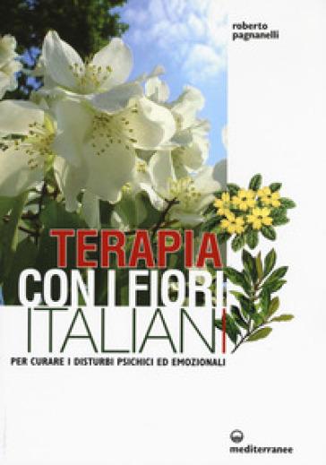 Terapia con i fiori italiani. Per curare i disturbi psichici ed emozionali - Roberto Pagnanelli | Rochesterscifianimecon.com