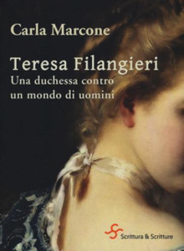 Teresa Filangieri. Una duchessa contro un mondo di uomini - Carla Marcone |