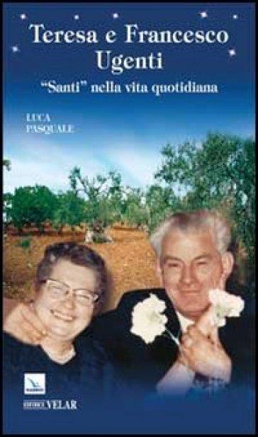 Teresa e Francesco Ugenti. Santi nella vita quotidiana - Luca Pasquale |