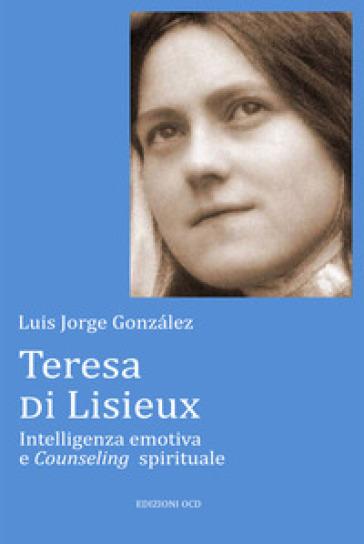 Teresa di Lisieux. Intelligenza emotiva e Counseling spirituale - Luis J. Gonzalez | Thecosgala.com