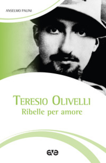 Teresio Olivelli. Ribelle per amore - Anselmo Palini  