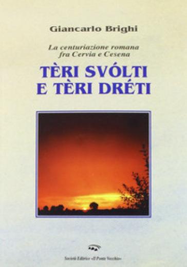 Teri dreti e teri storti. La centuriazione romana tra Cervia e Cesena - Giancarlo Brighi |
