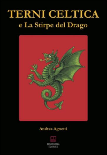 Terni celtica e la stirpe del drago - Andrea Agnetti  