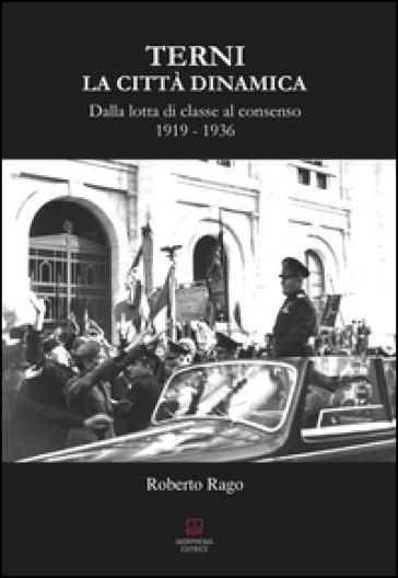 Terni. La città dinamica. Dalla lotta di classe al consenso 1919-1936 - Roberto Rago pdf epub