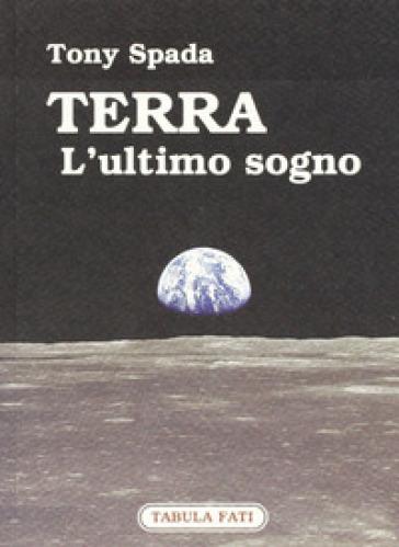 Terra. L'ultimo sogno - Tony Spada |