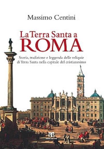 La Terra Santa a Roma. Storia, tradizione e leggenda delle reliquie di Terra Santa nella capitale del cristianesimo