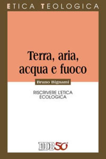 Terra, aria, acqua e fuoco. Riscrivere l'etica ecologica - Bruno Bignami pdf epub