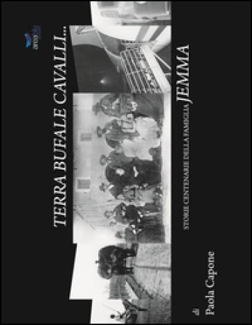 Terra bufale cavalli. Storie centenarie della famiglia Jemma - Paola Capone  