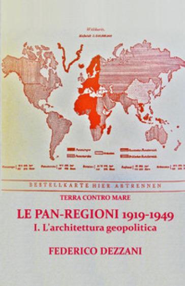 Terra contro mare. Le pan-regioni 1919-1949. 1: L' architettura geopolitica - Federico Dezzani |