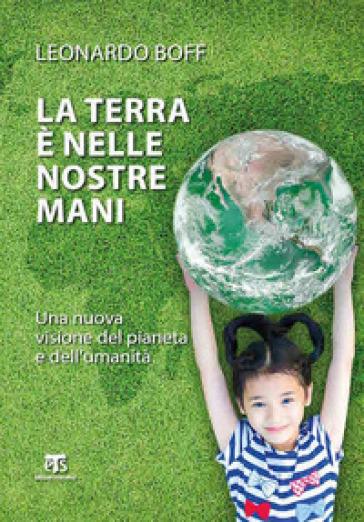 La Terra è nelle nostre mani. Una nuova visione del pianeta e dell'umanità - Leonardo Boff  