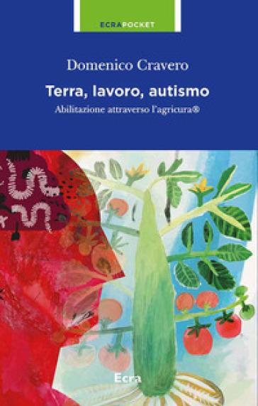 Terra, lavoro e autismo. Abilitazione attraverso l'agricura - Domenico Cravero   Thecosgala.com