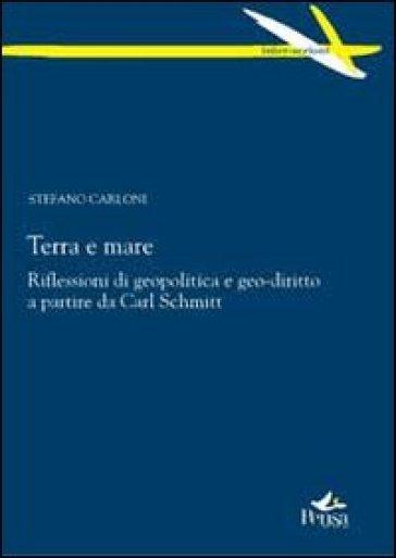 Terra e mare. Riflessioni di geopolitica e geo-diritto a partire da Carl Schmitt - Stefano Carloni |