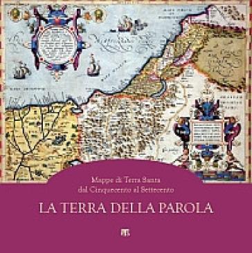 La Terra della parola. Mappe di Terra Santa dal '500 al '700 - F. Pettinarolo   Rochesterscifianimecon.com