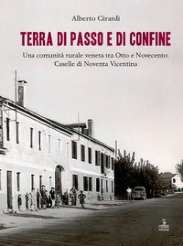 Terra di passo e di confine. Una comunità rurale veneta tra Otto e Novecento: Caselle di Noventa Vicentina - Alberto Girardi |