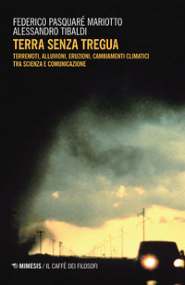 Terra senza tregua. Terremoti, alluvioni, eruzioni, cambiamenti climatici tra scienza e comunicazione - Federico Pasquaré Mariotto  
