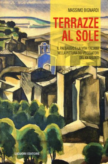 Terrazze al sole. Il paesaggio e la vita italiana nella pittura dei viaggiatori del XX secolo - Massimo Bignardi  