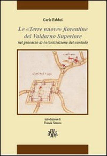 «Terre nuove» fiorentine del Valdarno superiore nel processo di colonizzazione del contado - Carlo Fabbri |
