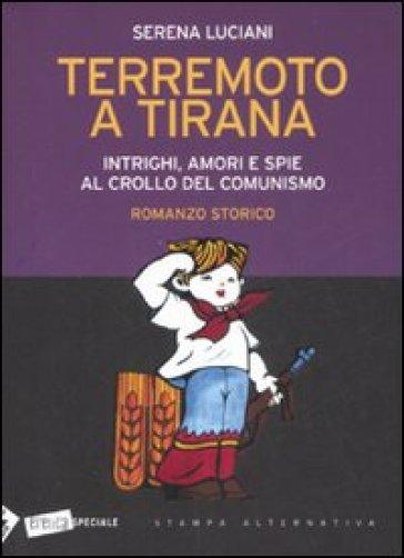 Terremoto a Tirana. Intrighi, amori e spie al crollo del comunismo - Serena Luciani | Kritjur.org