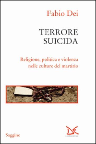 Terrore suicida. Religione, politica e violenza nelle culture del martirio - Fabio Dei | Rochesterscifianimecon.com