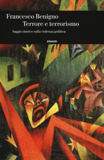 Terrore e terrorismo. Saggio storico sulla violenza politica - Francesco Benigno | Rochesterscifianimecon.com