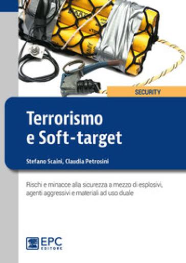 Terrorismo e soft-target. Rischi e minacce alla sicurezza a mezzo di esplosivi, agenti aggressivi e materiali ad uso duale - Stefano Scaini |