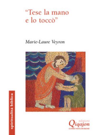 «Tese la mano e lo toccò». Il gesto di toccare nei Vangeli - Marie Laure Veyron |