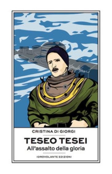 Teseo Tesei. All'assalto della gloria - Cristina Di Giorgi |