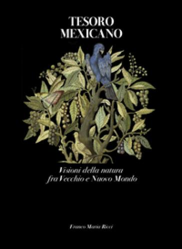 Tesoro mexicano. Visioni della natura fra vecchio e nuovo mondo - G. Antei  