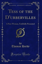 Tess of the D urbervilles: A Pure Woman, Faithfully Presented (Classic Reprint)