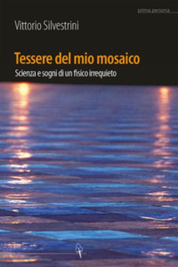 Tessere del mio mosaico. Avventure, ricerche e sogni di un fisico irrequieto - Vittorio Silvestrini   Rochesterscifianimecon.com