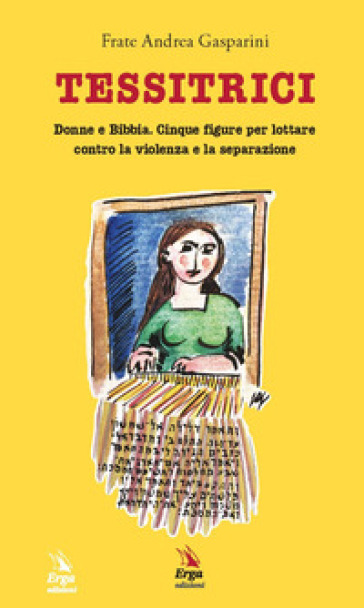 Tessitrici. Donne e Bibbia. Cinque figure per lottare contro la violenza e la separazione - Andrea Gasparini  