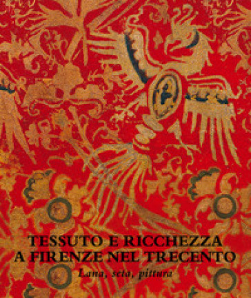 Tessuto e ricchezza a Firenze nel Trecento. Lana, seta, pittura. Catalogo della mostra (Firenze, 5 dicembre 2017-18 marzo 2018). Ediz. illustrata - C. Hollberg |