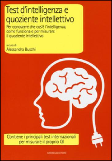 Test d'intelligenza e quoziente intellettivo. Per conoscere che cos'è l'intelligenza, come funziona e per misurare il quoziente intellettivo - A. Buschi   Thecosgala.com