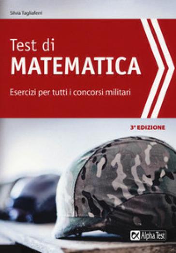 Test di matematica. Esercizi per tutti i concorsi militari - Silvia Tagliaferri |