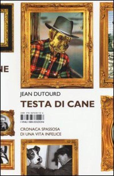 Testa di cane. Cronaca spassosa di una vita infelice - Jean Dutourd |