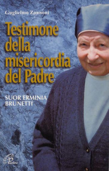 Testimone della misericordia del Padre. Suor Erminia Brunetti - Guglielmo Zannoni |