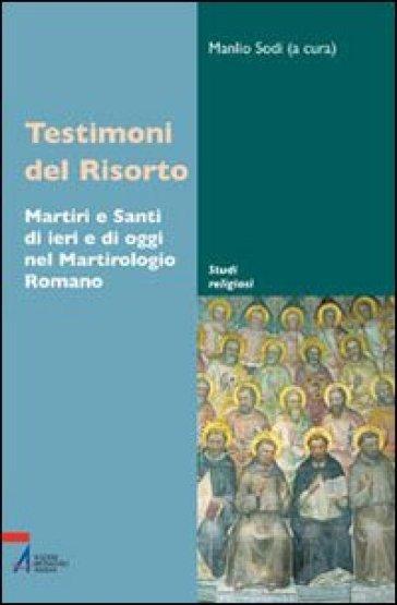 Testimoni del Risorto. Martiri e santi di ieri e di oggi nel martirologio romano - M. Sodi |