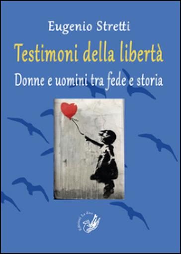 Testimoni della libertà. Donne e uomini tra fede e storia - Eugenio Stretti  
