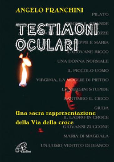 Testimoni oculari. Una sacra rappresentazione della via della croce - Angelo Franchini |