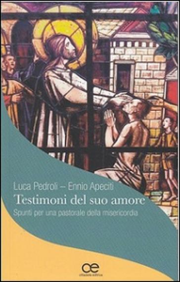 Testimoni del suo amore. Spunti per una pastorale della misericordia - Ennio Apeciti | Kritjur.org