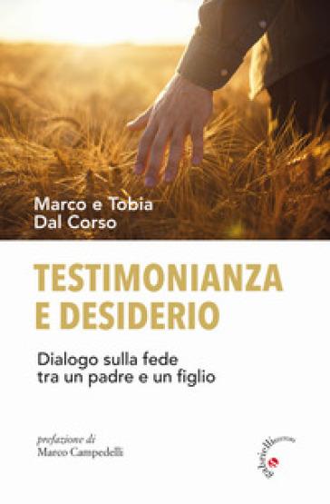 Testimonianza e desiderio. Dialogo sulla fede tra un padre e un figlio - Marco Dal Corso |