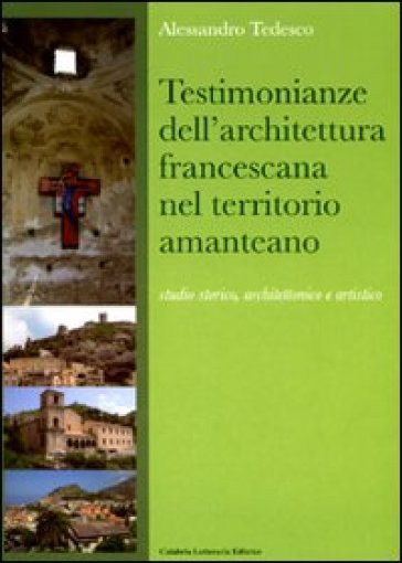 Testimonianze dell'architettura francescana nel territorio amanteano. Studio storico, architettonico e artistico - Alessandro Tedesco |
