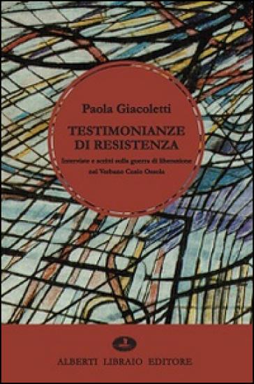 Testimonianze di Resistenza. Interviste e scritti sulla guerra di liberazione nel Verbano Cusio Ossola - Paola Giacoletti |
