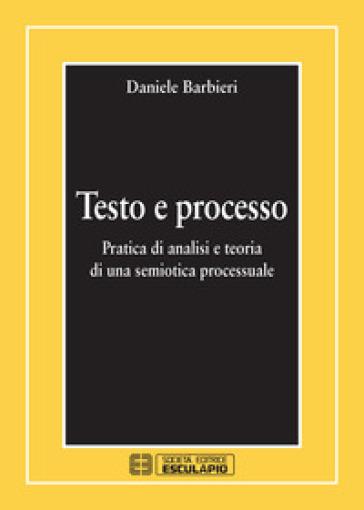 Testo e processo. Pratica di analisi e teoria di una semiotica processuale - Daniele Barbieri |