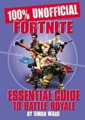 The 100% Unofficial Fortnite Essential Guide to Battle Royale