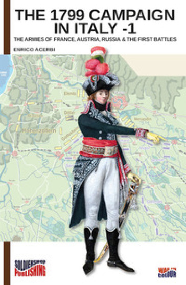 The 1799 campaign in Italy. 1: The armies of France, Austria, Russia & the first battles - Enrico Acerbi | Ericsfund.org